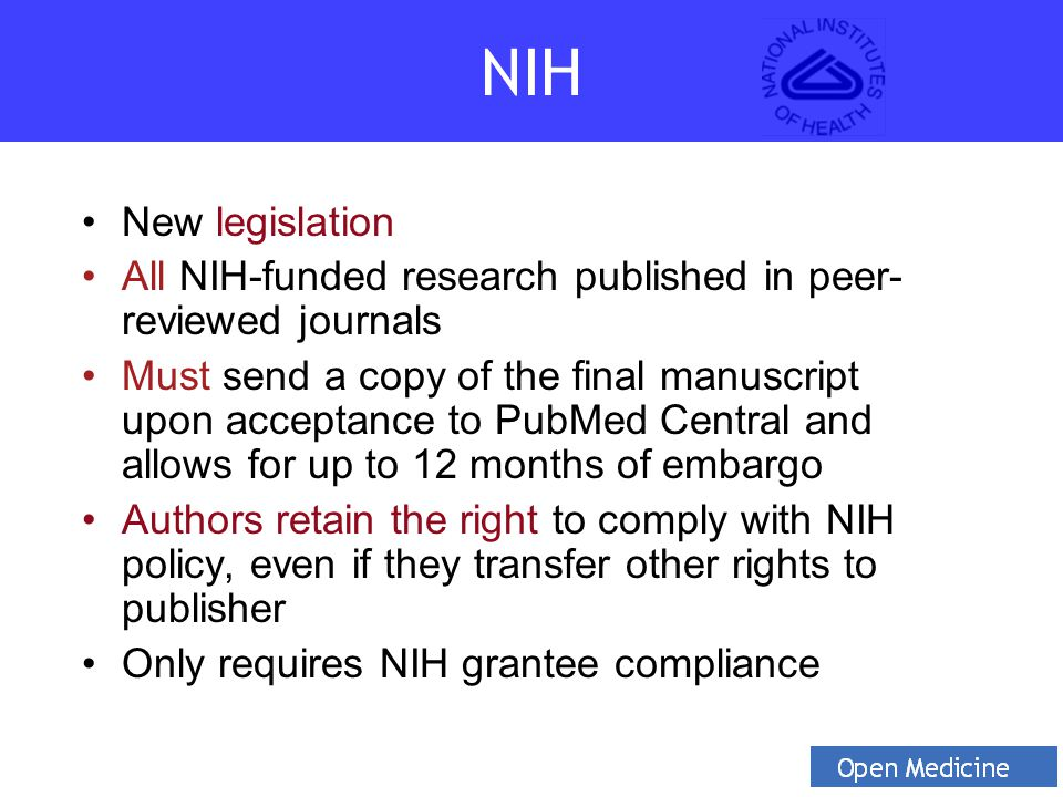 New legislation All NIH-funded research published in peer- reviewed journals Must send a copy of the final manuscript upon acceptance to PubMed Central and allows for up to 12 months of embargo Authors retain the right to comply with NIH policy, even if they transfer other rights to publisher Only requires NIH grantee compliance NIH