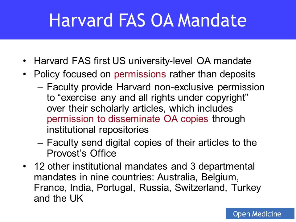 Harvard FAS first US university-level OA mandate Policy focused on permissions rather than deposits –Faculty provide Harvard non-exclusive permission to exercise any and all rights under copyright over their scholarly articles, which includes permission to disseminate OA copies through institutional repositories –Faculty send digital copies of their articles to the Provost's Office 12 other institutional mandates and 3 departmental mandates in nine countries: Australia, Belgium, France, India, Portugal, Russia, Switzerland, Turkey and the UK Harvard FAS OA Mandate
