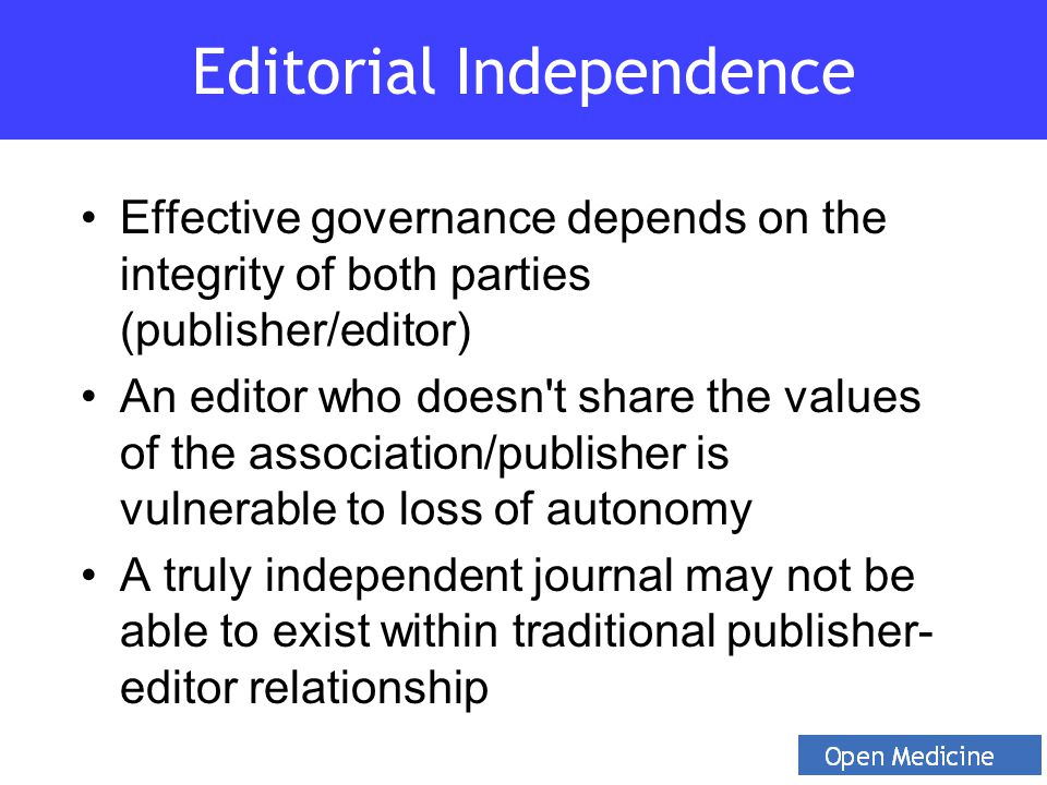 Effective governance depends on the integrity of both parties (publisher/editor) An editor who doesn t share the values of the association/publisher is vulnerable to loss of autonomy A truly independent journal may not be able to exist within traditional publisher- editor relationship Editorial Independence