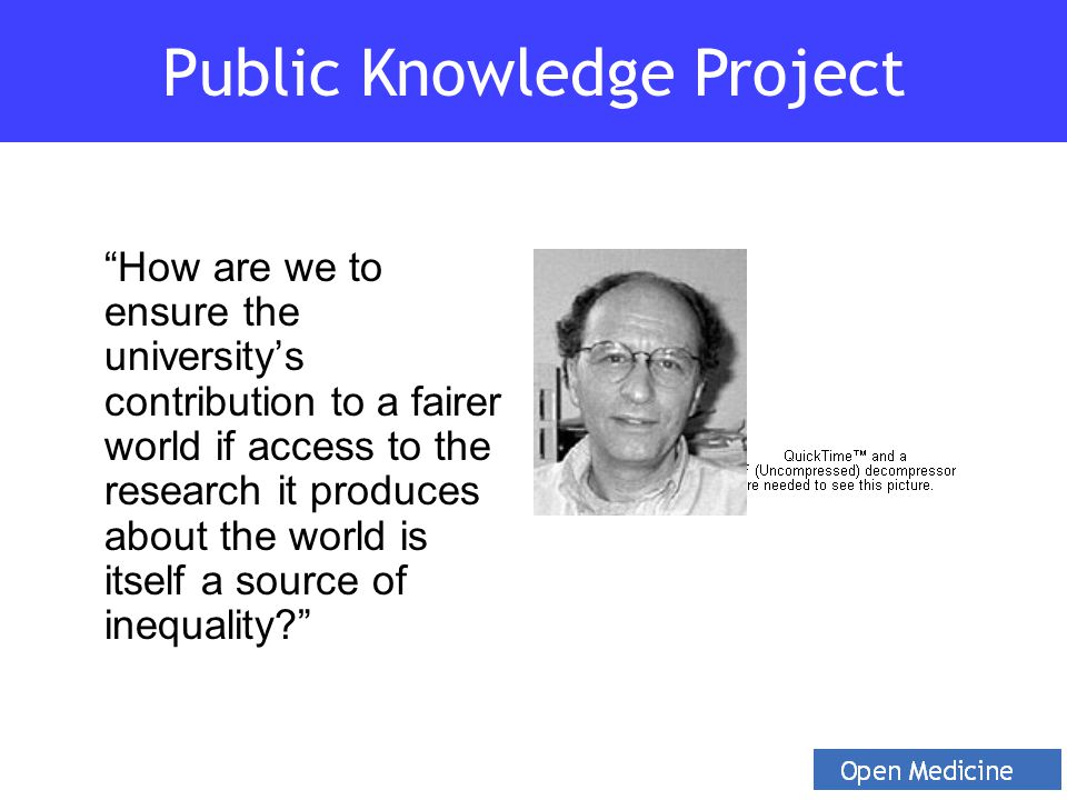 How are we to ensure the university's contribution to a fairer world if access to the research it produces about the world is itself a source of inequality Public Knowledge Project