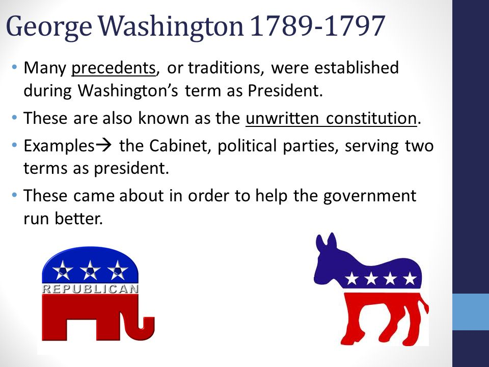 George Washington 1789-1797 Many precedents, or traditions, were established during Washington's term as President. These are also known as the unwrit