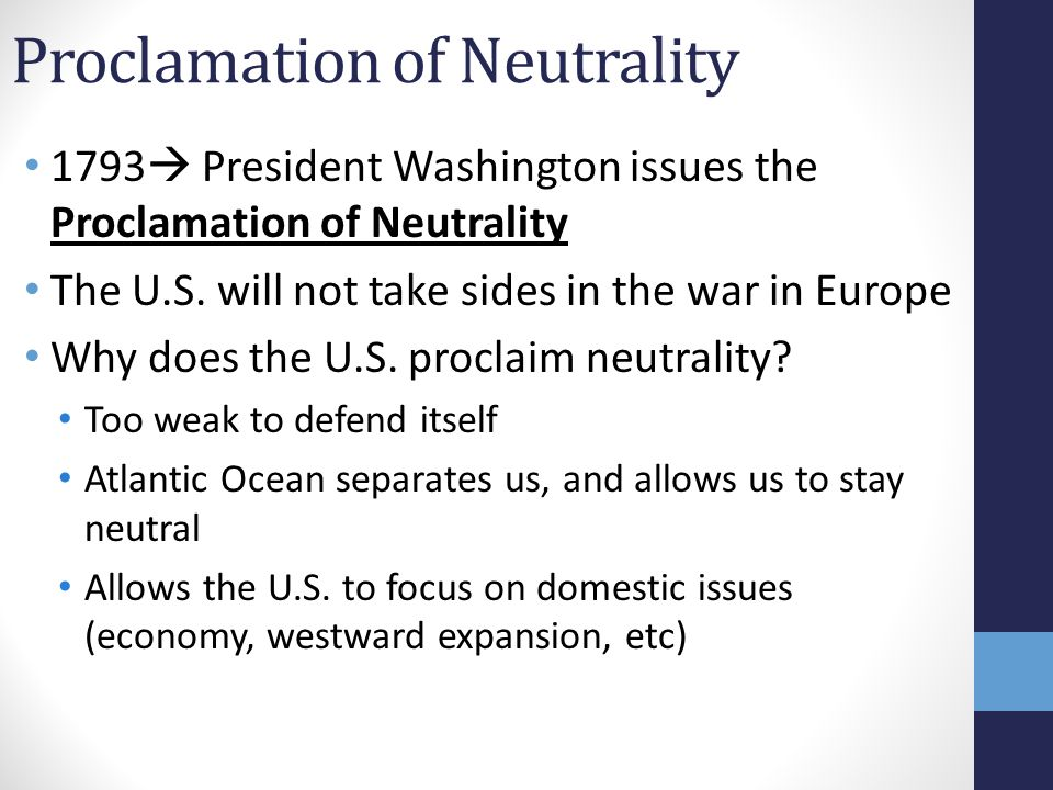 Proclamation of Neutrality 1793  President Washington issues the Proclamation of Neutrality The U.S. will not take sides in the war in Europe Why doe