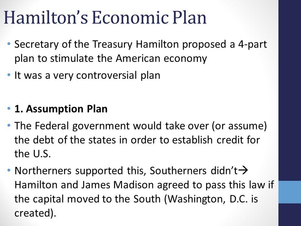 Hamilton's Economic Plan Secretary of the Treasury Hamilton proposed a 4-part plan to stimulate the American economy It was a very controversial plan