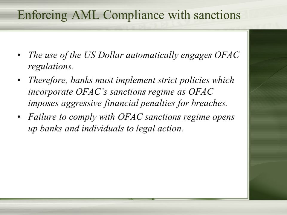 Enforcing AML Compliance with sanctions The use of the US Dollar automatically engages OFAC regulations. Therefore, banks must implement strict polici