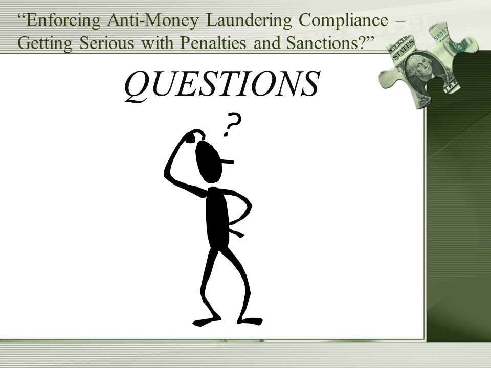 """Enforcing Anti-Money Laundering Compliance – Getting Serious with Penalties and Sanctions?"" QUESTIONS"