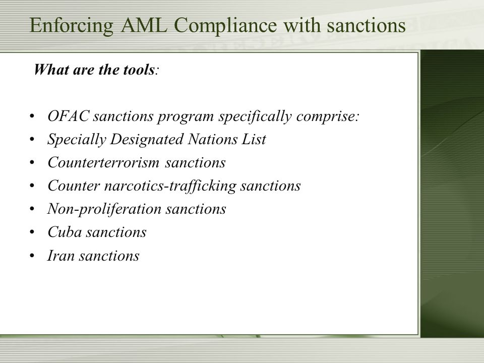 Enforcing AML Compliance with sanctions What are the tools: OFAC sanctions program specifically comprise: Specially Designated Nations List Counterter