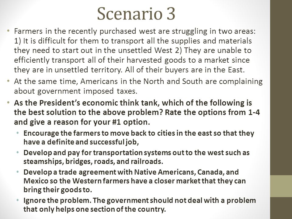 Scenario 3 Farmers in the recently purchased west are struggling in two areas: 1) It is difficult for them to transport all the supplies and materials they need to start out in the unsettled West 2) They are unable to efficiently transport all of their harvested goods to a market since they are in unsettled territory.