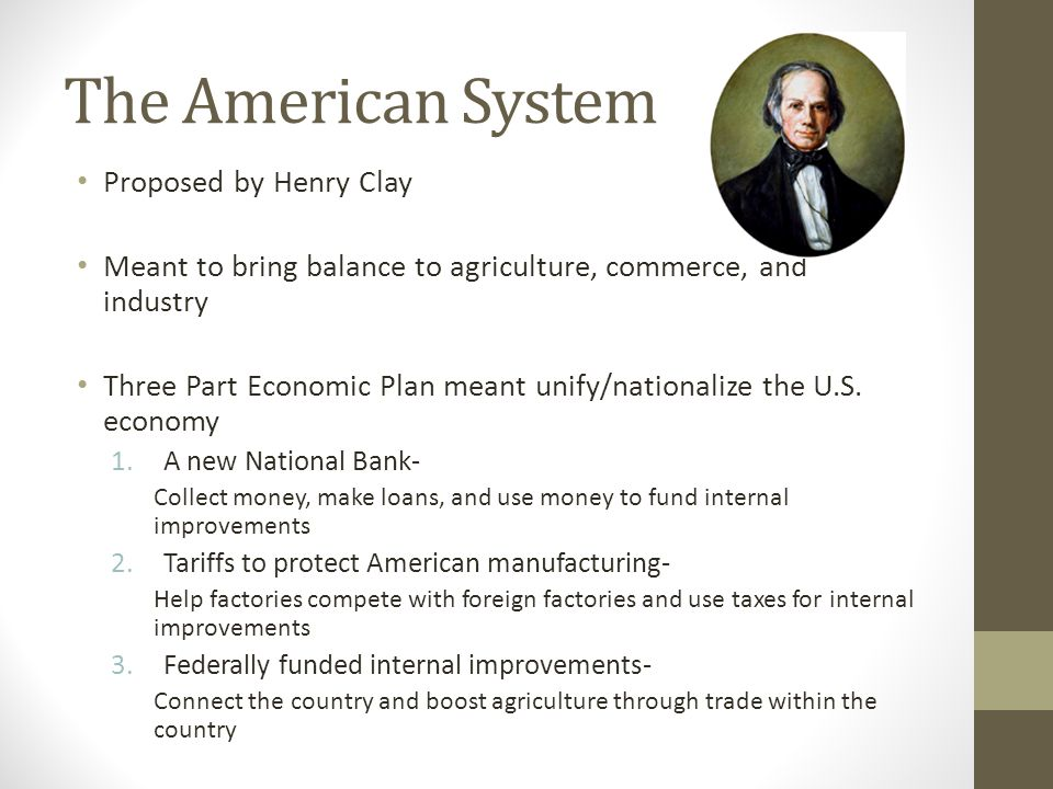 The American System Proposed by Henry Clay Meant to bring balance to agriculture, commerce, and industry Three Part Economic Plan meant unify/nationalize the U.S.