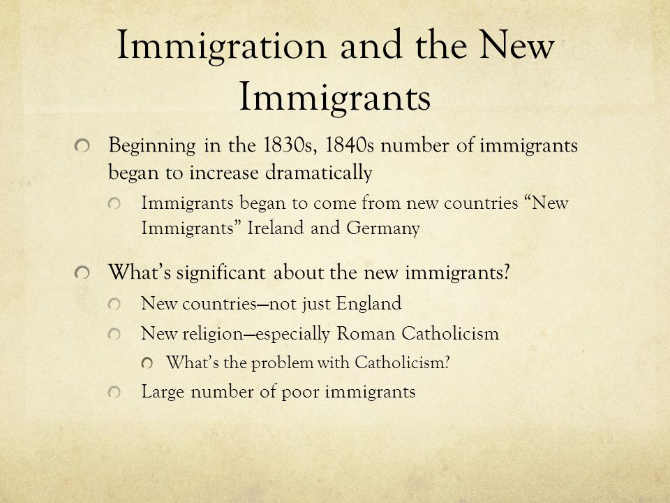 Immigration and the New Immigrants Beginning in the 1830s, 1840s number of immigrants began to increase dramatically Immigrants began to come from new