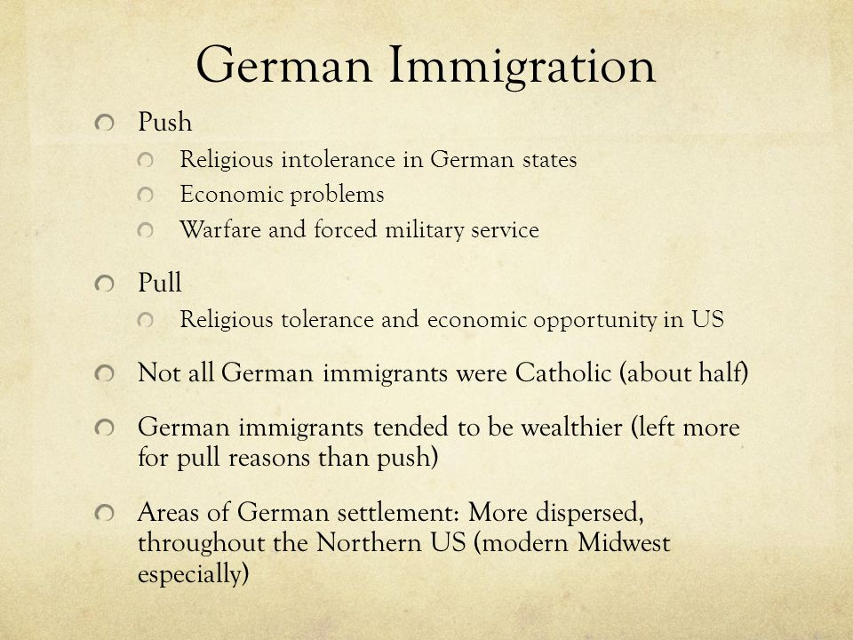German Immigration Push Religious intolerance in German states Economic problems Warfare and forced military service Pull Religious tolerance and econ