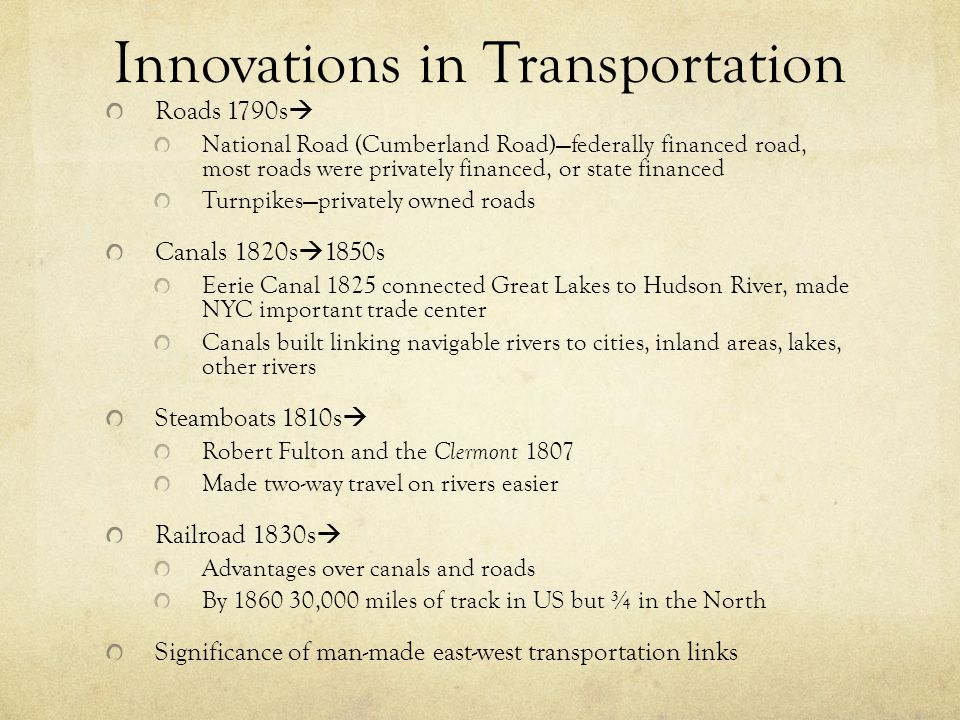Innovations in Transportation Roads 1790s  National Road (Cumberland Road)—federally financed road, most roads were privately financed, or state fina