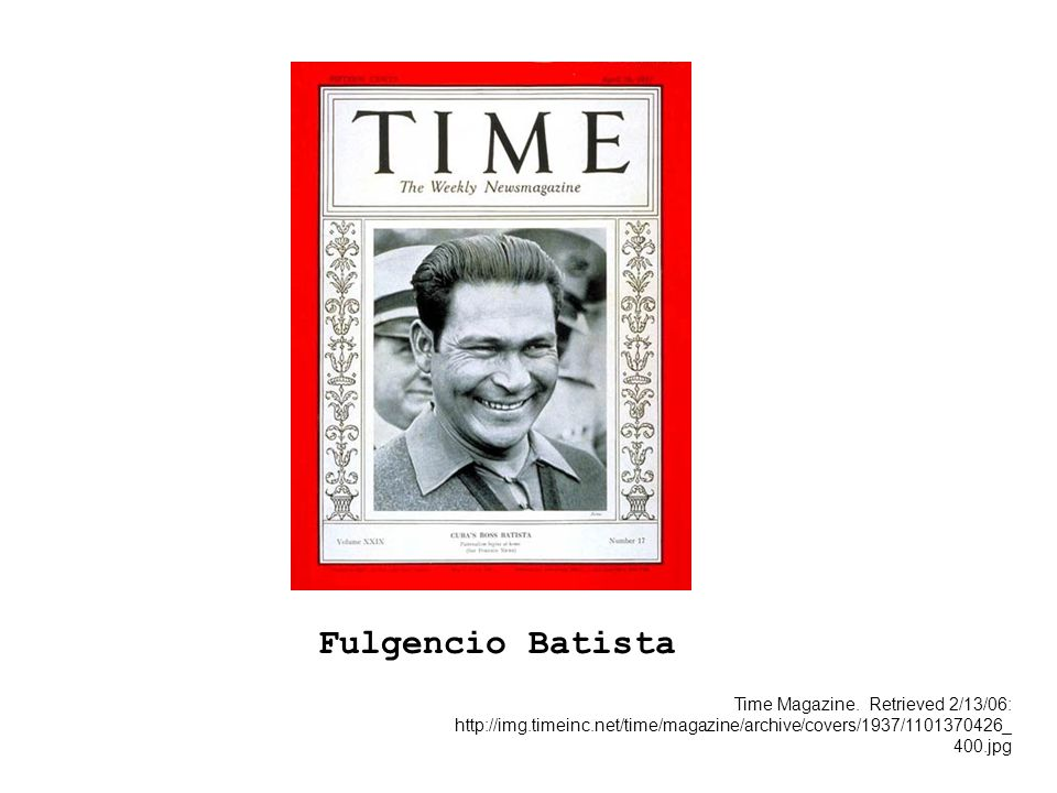 Time Magazine. Retrieved 2/13/06: http://img.timeinc.net/time/magazine/archive/covers/1937/1101370426_ 400.jpg Fulgencio Batista