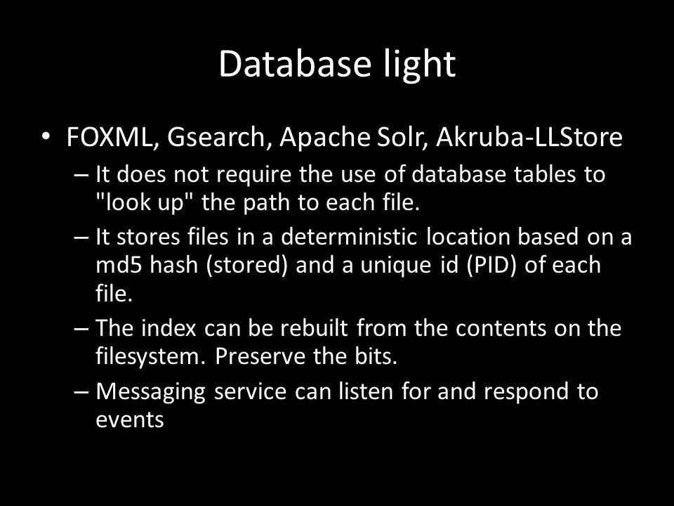 Database light FOXML, Gsearch, Apache Solr, Akruba-LLStore – It does not require the use of database tables to look up the path to each file.