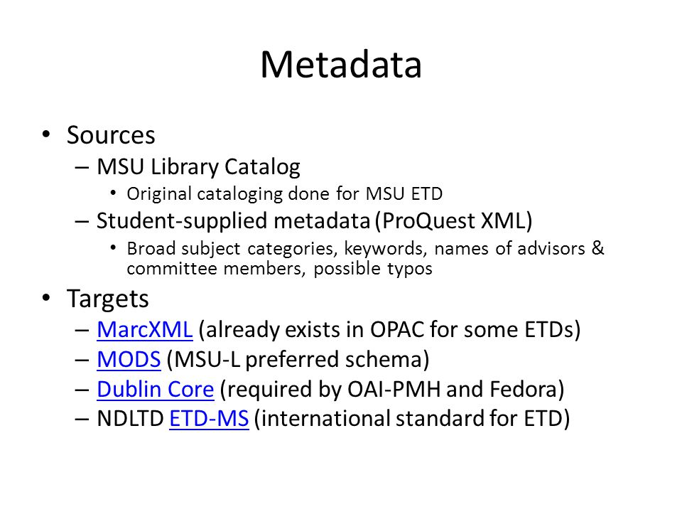 Metadata Sources – MSU Library Catalog Original cataloging done for MSU ETD – Student-supplied metadata (ProQuest XML) Broad subject categories, keywords, names of advisors & committee members, possible typos Targets – MarcXML (already exists in OPAC for some ETDs) MarcXML – MODS (MSU-L preferred schema) MODS – Dublin Core (required by OAI-PMH and Fedora) Dublin Core – NDLTD ETD-MS (international standard for ETD)ETD-MS