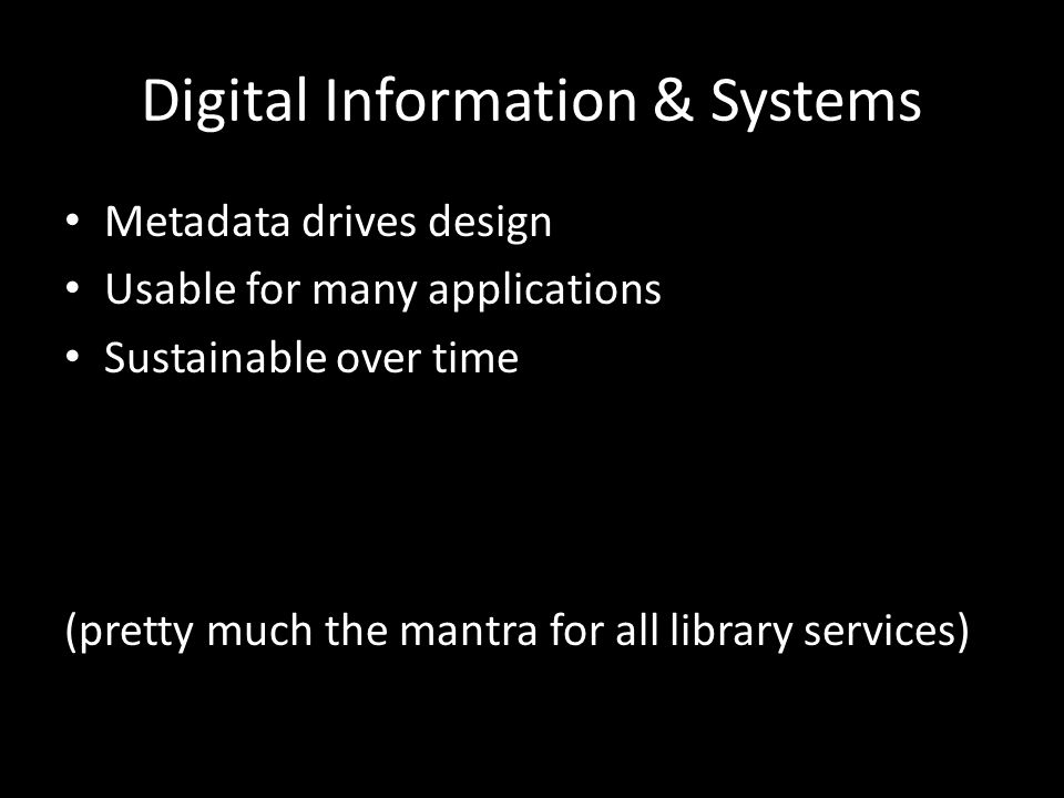 Digital Information & Systems Metadata drives design Usable for many applications Sustainable over time (pretty much the mantra for all library services)