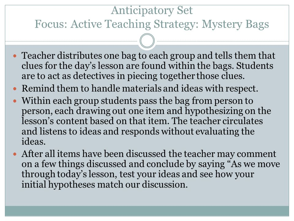 Anticipatory Set Focus: Active Teaching Strategy: Mystery Bags Teacher distributes one bag to each group and tells them that clues for the day's lesson are found within the bags.