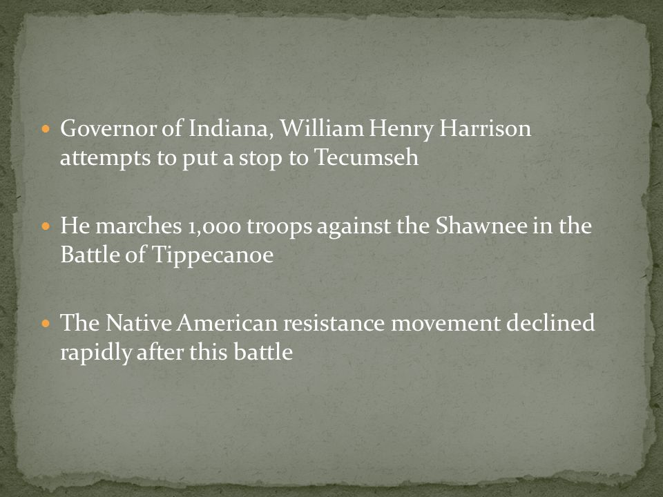 Governor of Indiana, William Henry Harrison attempts to put a stop to Tecumseh He marches 1,000 troops against the Shawnee in the Battle of Tippecanoe The Native American resistance movement declined rapidly after this battle