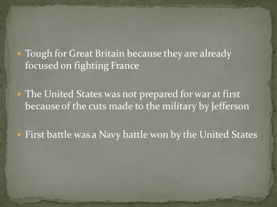 Tough for Great Britain because they are already focused on fighting France The United States was not prepared for war at first because of the cuts made to the military by Jefferson First battle was a Navy battle won by the United States