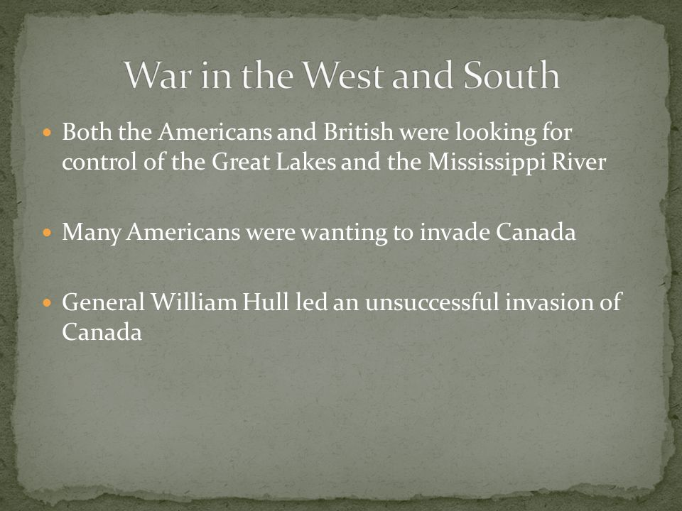 Both the Americans and British were looking for control of the Great Lakes and the Mississippi River Many Americans were wanting to invade Canada Gene