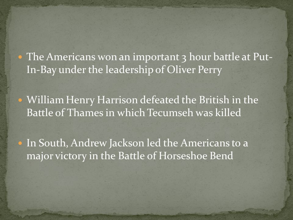 The Americans won an important 3 hour battle at Put- In-Bay under the leadership of Oliver Perry William Henry Harrison defeated the British in the Battle of Thames in which Tecumseh was killed In South, Andrew Jackson led the Americans to a major victory in the Battle of Horseshoe Bend