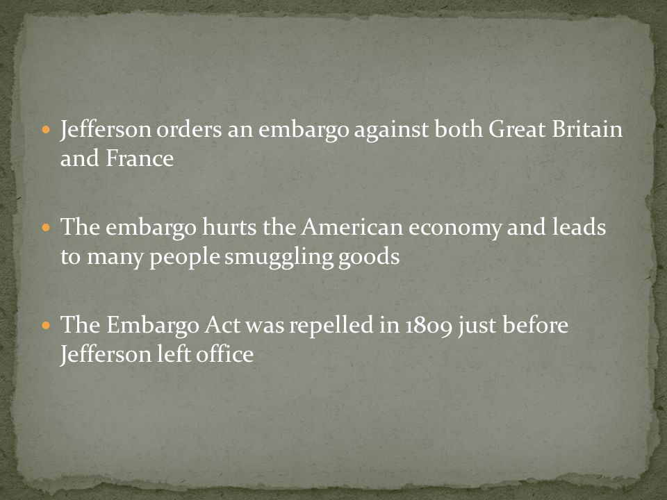 Jefferson orders an embargo against both Great Britain and France The embargo hurts the American economy and leads to many people smuggling goods The Embargo Act was repelled in 1809 just before Jefferson left office
