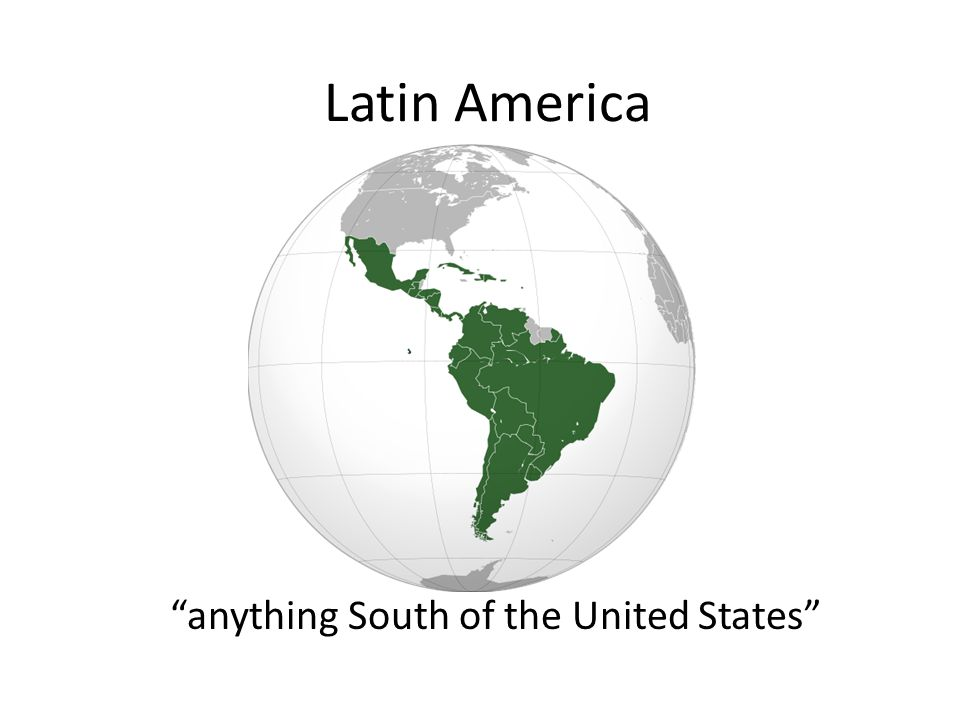 Latin America anything South of the United States