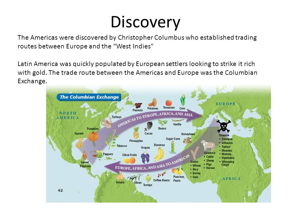 Discovery The Americas were discovered by Christopher Columbus who established trading routes between Europe and the West Indies Latin America was quickly populated by European settlers looking to strike it rich with gold.
