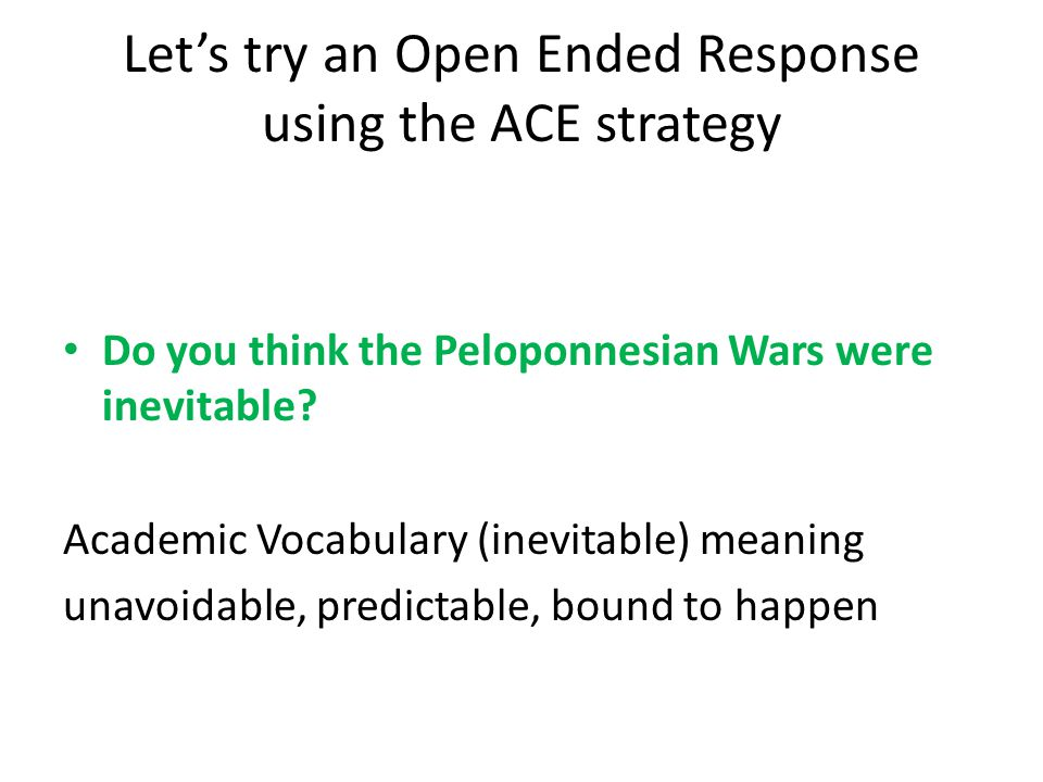 Let's try an Open Ended Response using the ACE strategy Do you think the Peloponnesian Wars were inevitable? Academic Vocabulary (inevitable) meaning