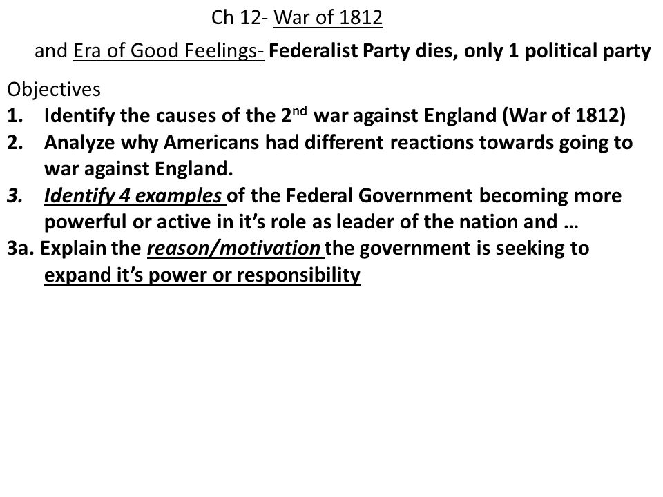 Ch 12- War of 1812 and Era of Good Feelings- Federalist Party dies, only 1 political party Objectives 1.Identify the causes of the 2 nd war against England (War of 1812) 2.Analyze why Americans had different reactions towards going to war against England.