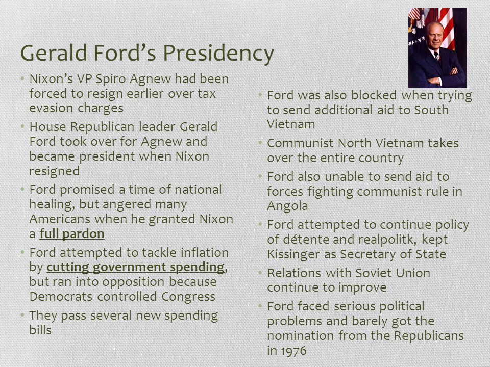 Gerald Ford's Presidency Nixon's VP Spiro Agnew had been forced to resign earlier over tax evasion charges House Republican leader Gerald Ford took ov