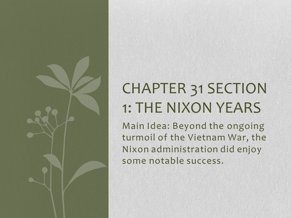Main Idea: Beyond the ongoing turmoil of the Vietnam War, the Nixon administration did enjoy some notable success. CHAPTER 31 SECTION 1: THE NIXON YEA