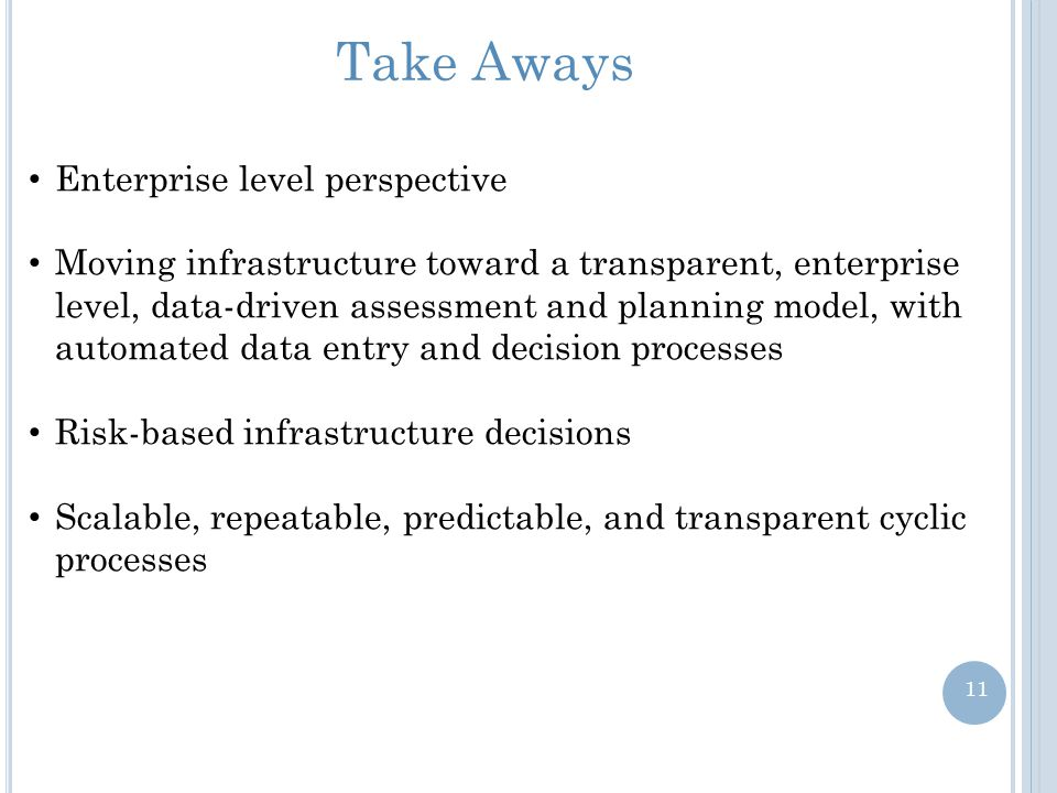 Take Aways Enterprise level perspective Moving infrastructure toward a transparent, enterprise level, data-driven assessment and planning model, with