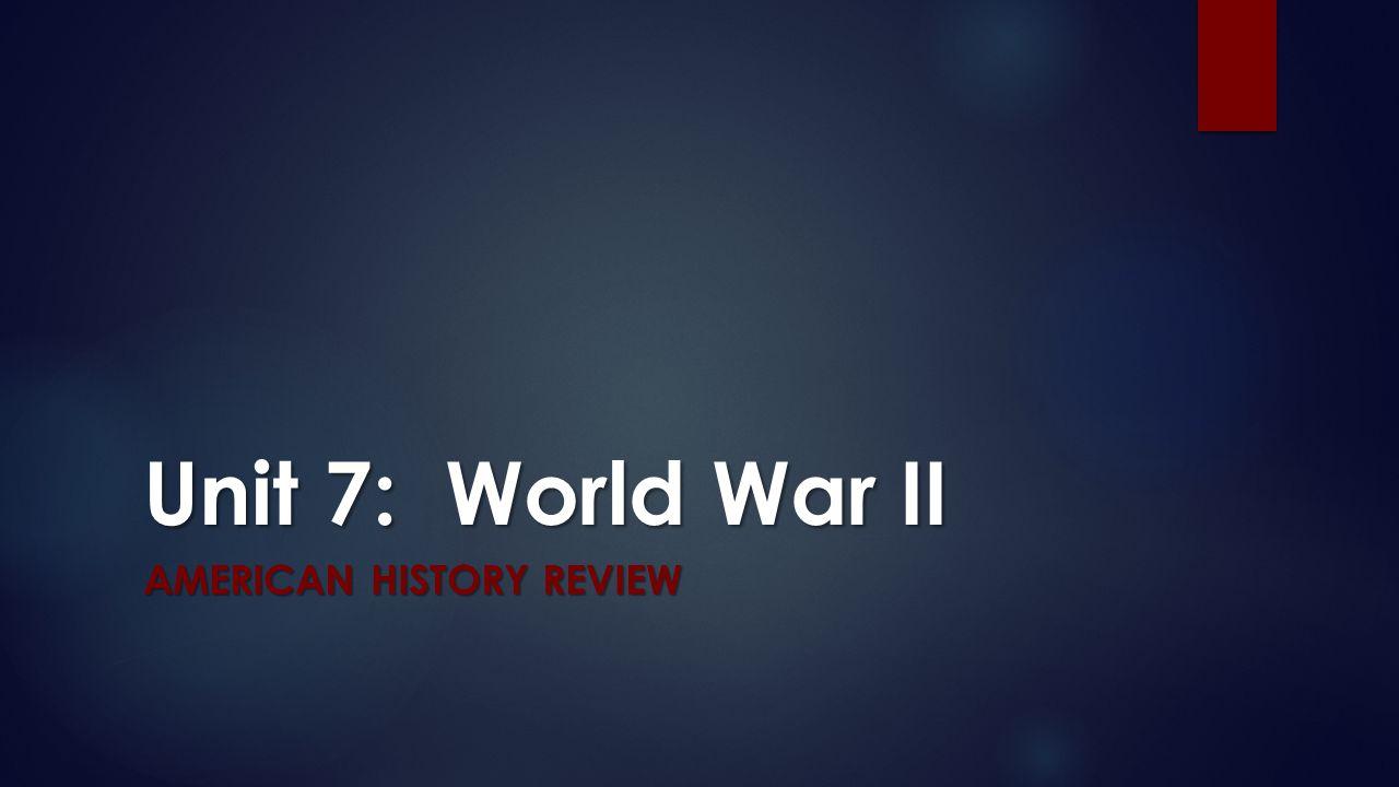 Unit 7: World War II AMERICAN HISTORY REVIEW