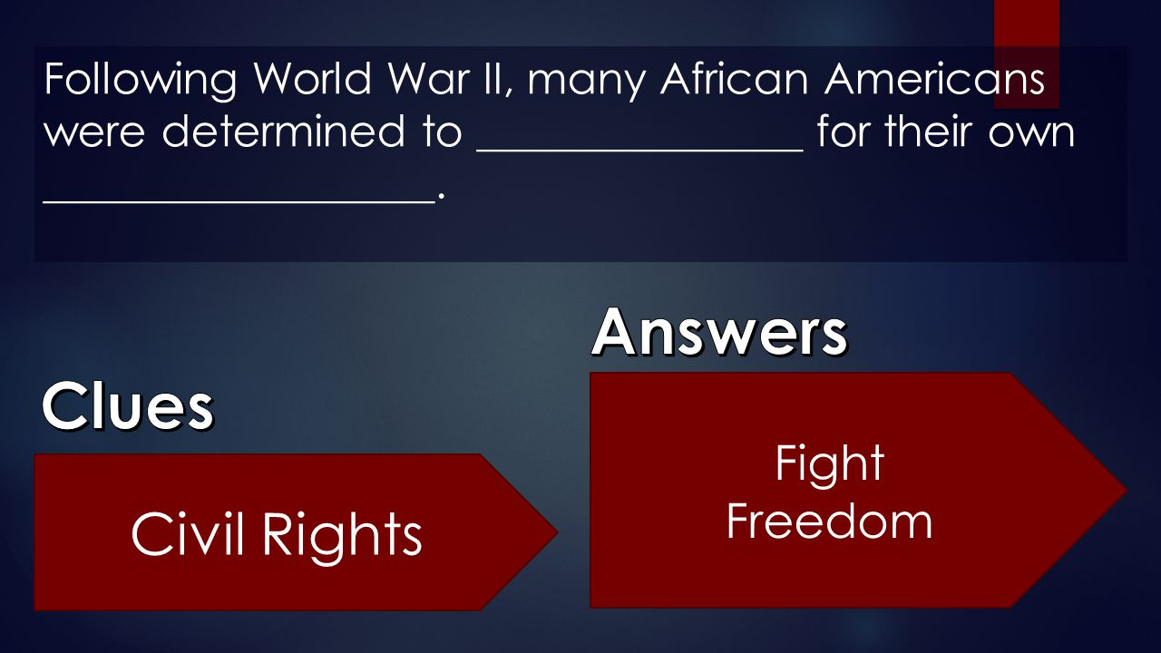 Following World War II, many African Americans were determined to _______________ for their own __________________. Civil Rights Fight Freedom