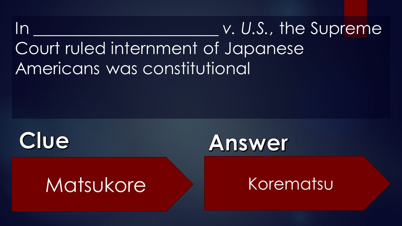 In ______________________ v. U.S., the Supreme Court ruled internment of Japanese Americans was constitutional Matsukore Korematsu