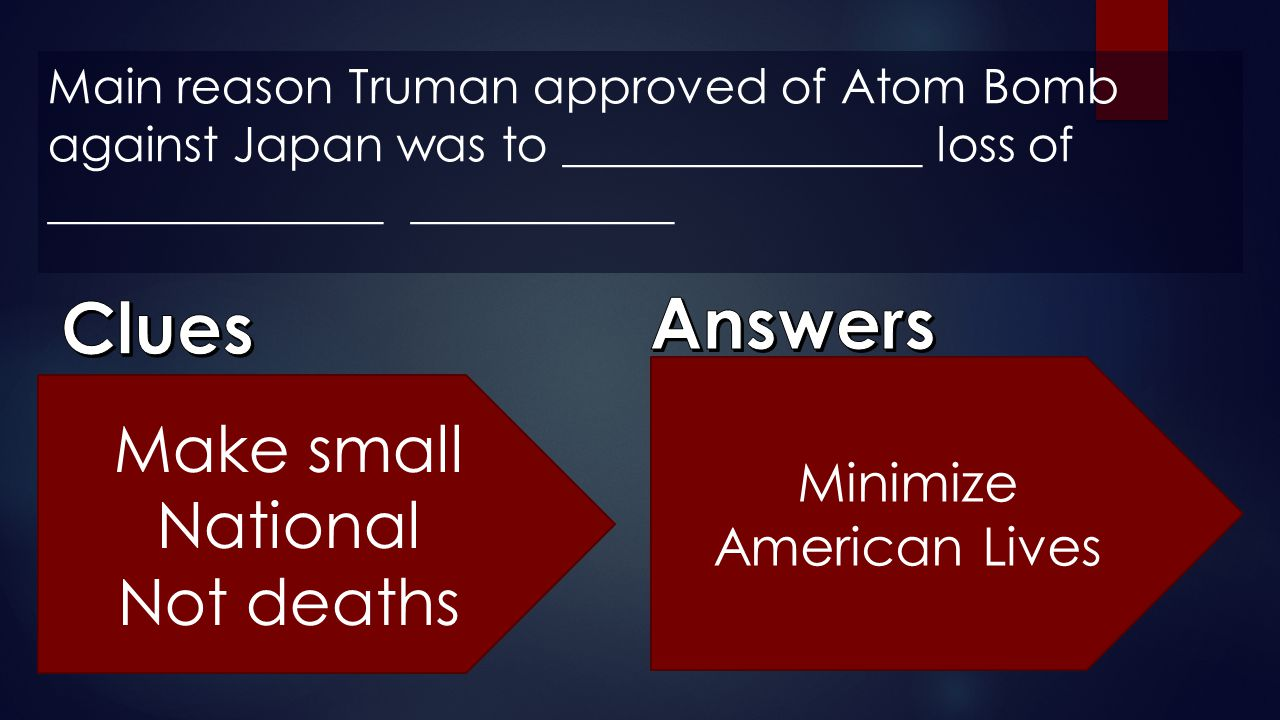 Main reason Truman approved of Atom Bomb against Japan was to _______________ loss of ______________ ___________ Make small National Not deaths Minimi
