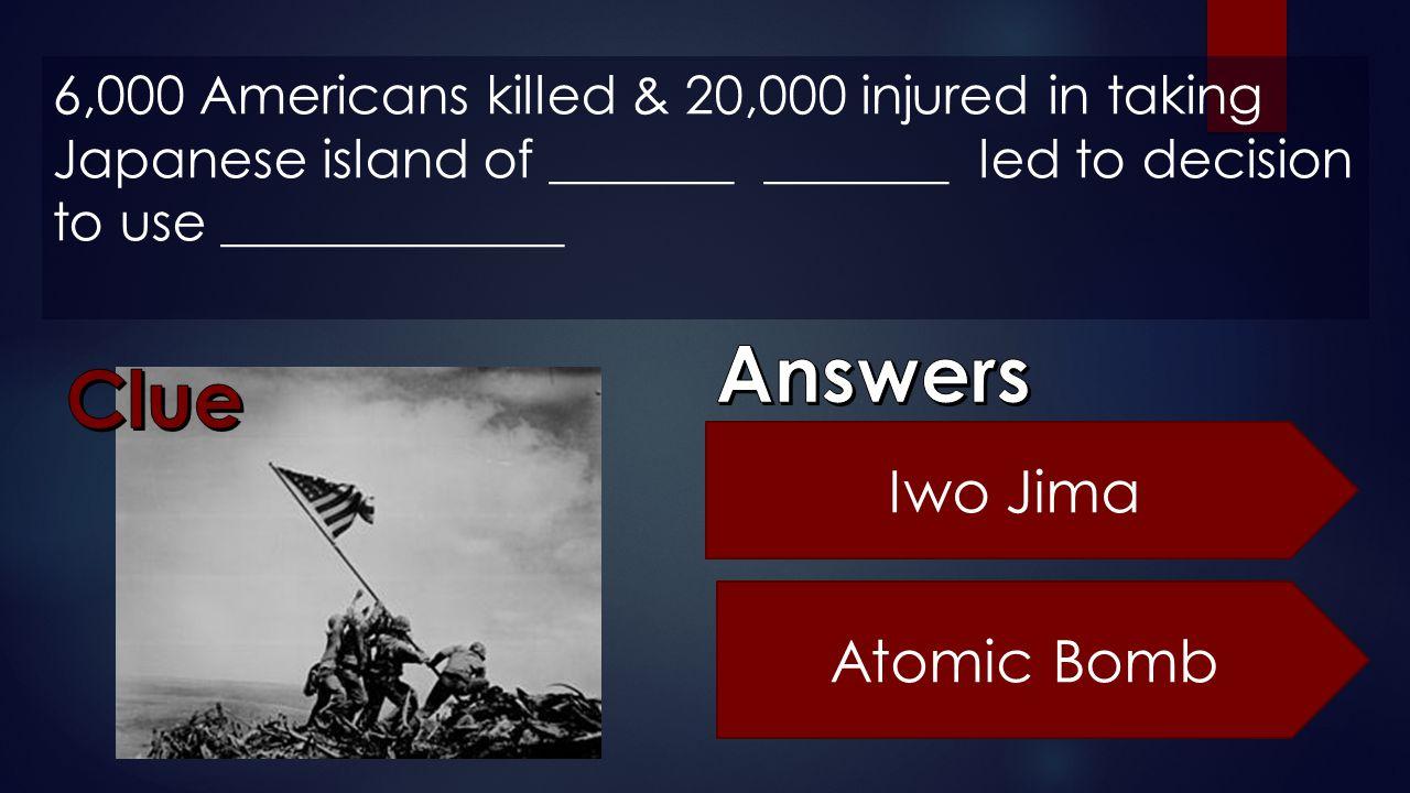 6,000 Americans killed & 20,000 injured in taking Japanese island of _______ _______ led to decision to use _____________ Iwo Jima Atomic Bomb