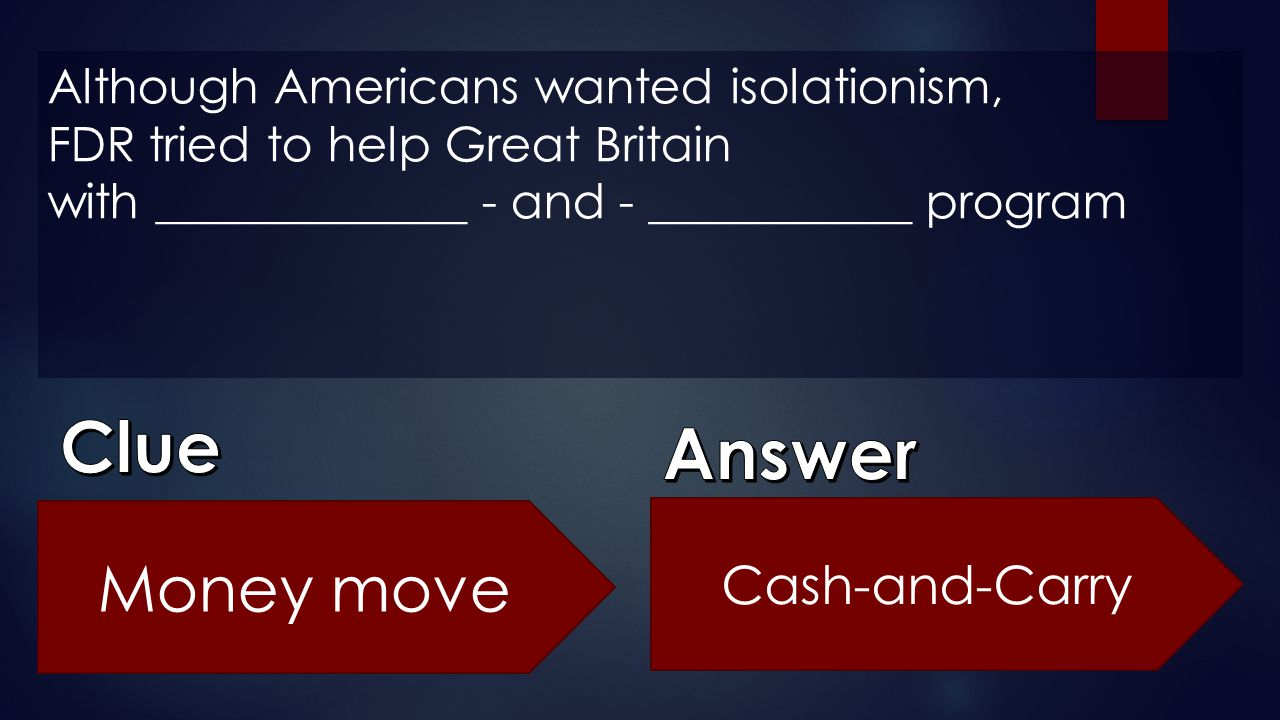 Although Americans wanted isolationism, FDR tried to help Great Britain with _____________ - and - ___________ program Money move Cash-and-Carry