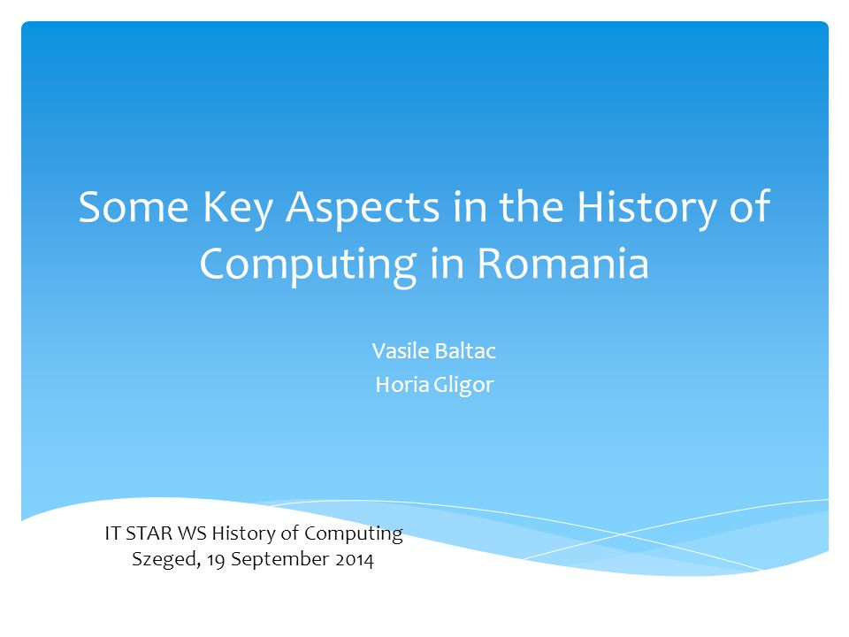 Some Key Aspects in the History of Computing in Romania Vasile Baltac Horia Gligor IT STAR WS History of Computing Szeged, 19 September 2014