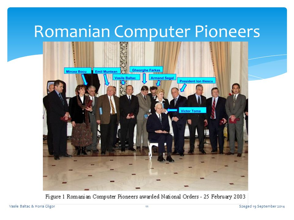 Szeged 19 September 2014Vasile Baltac & Horia Gligor11 Romanian Computer Pioneers