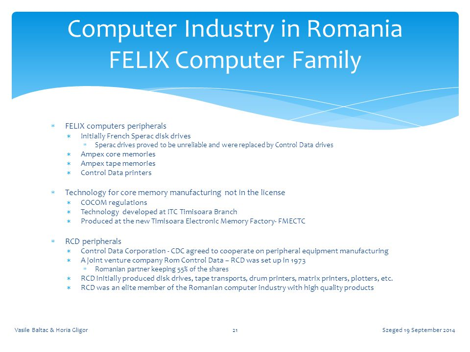 FELIX computers peripherals  Initially French Sperac disk drives  Sperac drives proved to be unreliable and were replaced by Control Data drives  Ampex core memories  Ampex tape memories  Control Data printers  Technology for core memory manufacturing not in the license  COCOM regulations  Technology developed at ITC Timisoara Branch  Produced at the new Timisoara Electronic Memory Factory- FMECTC  RCD peripherals  Control Data Corporation - CDC agreed to cooperate on peripheral equipment manufacturing  A joint venture company Rom Control Data – RCD was set up in 1973  Romanian partner keeping 55% of the shares  RCD initially produced disk drives, tape transports, drum printers, matrix printers, plotters, etc.