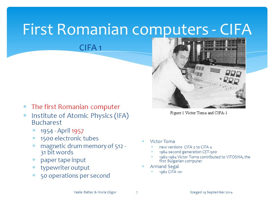 First Romanian computers - MECIPT MECIPT 1  The second Romanian computer – first university built  Politechnica University of Timisoara  1961 put into operation  2000 electronic tubes  tens of thousands of passive components  magnetic drum memory of 1024 30 bit words  paper tape input  electric typewriter output  machine code programming  Speed 50 operations per second increased to 70 through interleaving algorithm  concept of microprogramming  paper sent by Prof.