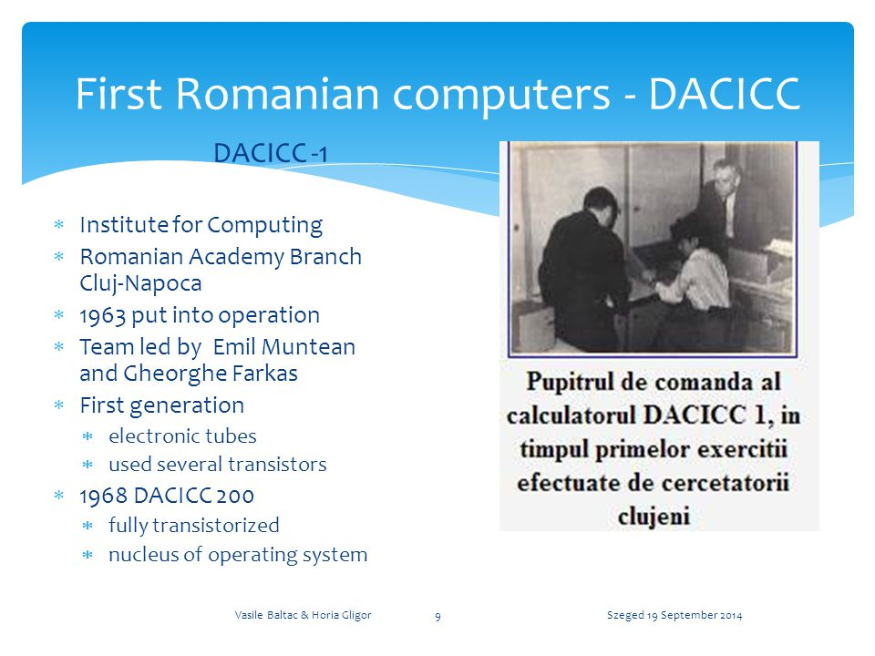 First Romanian computers - DACICC DACICC -1  Institute for Computing  Romanian Academy Branch Cluj-Napoca  1963 put into operation  Team led by Emil Muntean and Gheorghe Farkas  First generation  electronic tubes  used several transistors  1968 DACICC 200  fully transistorized  nucleus of operating system Szeged 19 September 2014Vasile Baltac & Horia Gligor9