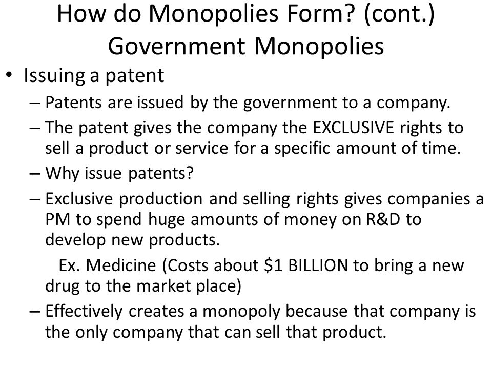How do Monopolies Form? (cont.) Government Monopolies Issuing a patent – Patents are issued by the government to a company. – The patent gives the com