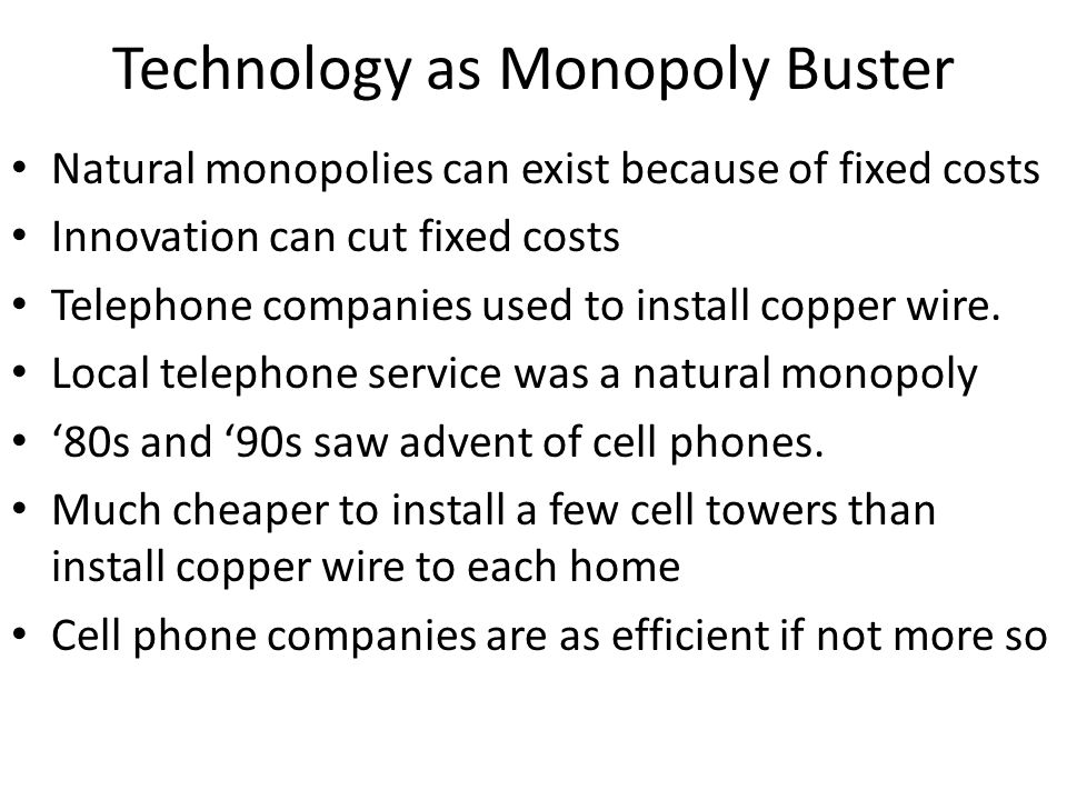 Technology as Monopoly Buster Natural monopolies can exist because of fixed costs Innovation can cut fixed costs Telephone companies used to install c
