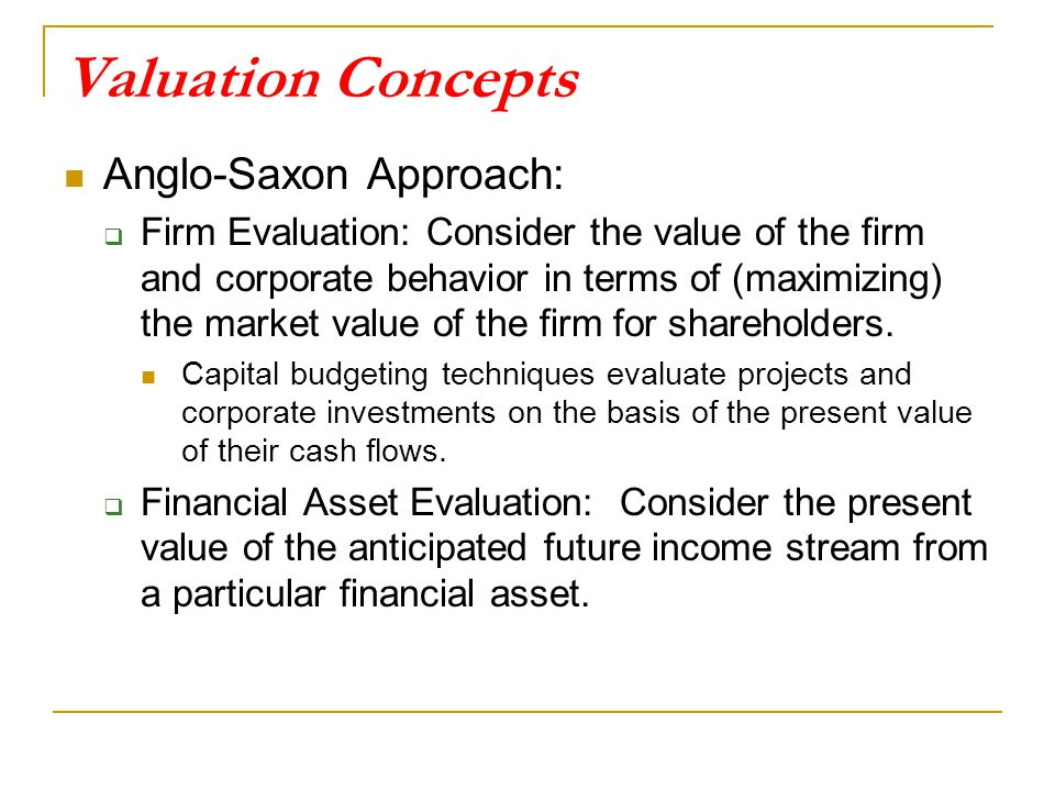 Valuation Concepts Anglo-Saxon Approach:  Firm Evaluation: Consider the value of the firm and corporate behavior in terms of (maximizing) the market value of the firm for shareholders.