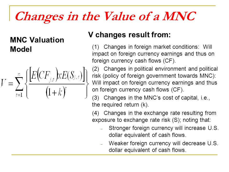 Changes in the Value of a MNC MNC Valuation Model V changes result from: (1) Changes in foreign market conditions: Will impact on foreign currency earnings and thus on foreign currency cash flows (CF).