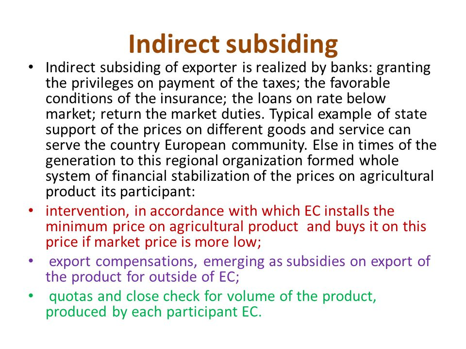 Indirect subsiding Indirect subsiding of exporter is realized by banks: granting the privileges on payment of the taxes; the favorable conditions of the insurance; the loans on rate below market; return the market duties.