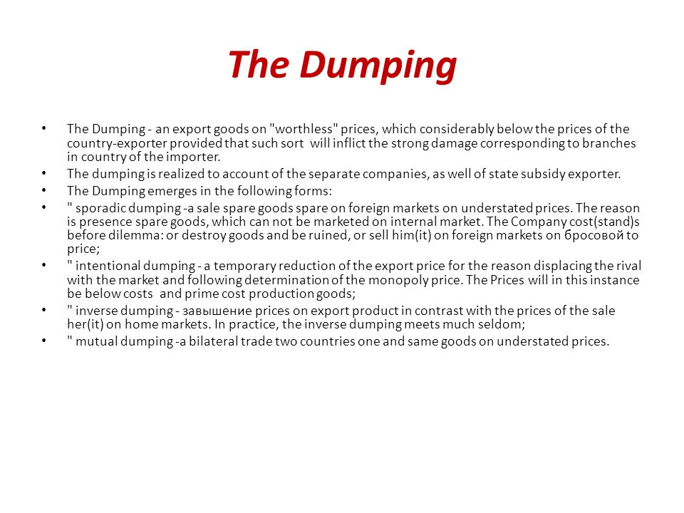 The Dumping The Dumping - an export goods on worthless prices, which considerably below the prices of the country-exporter provided that such sort will inflict the strong damage corresponding to branches in country of the importer.