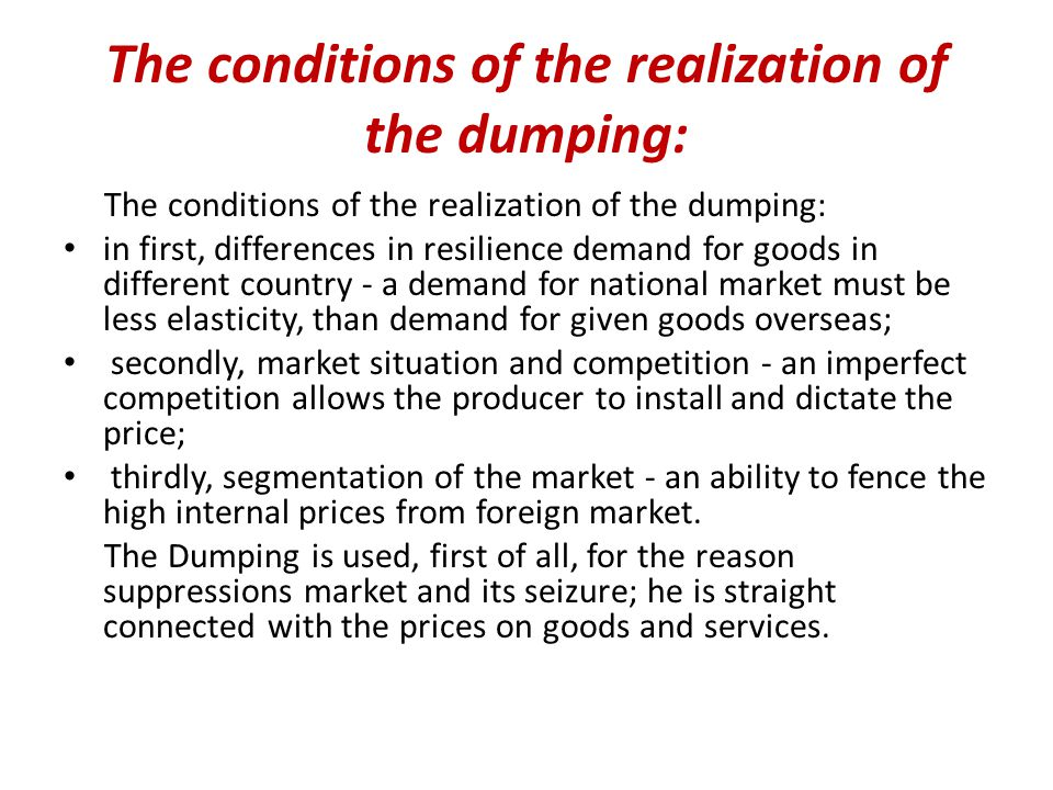 The conditions of the realization of the dumping: in first, differences in resilience demand for goods in different country - a demand for national market must be less elasticity, than demand for given goods overseas; secondly, market situation and competition - an imperfect competition allows the producer to install and dictate the price; thirdly, segmentation of the market - an ability to fence the high internal prices from foreign market.